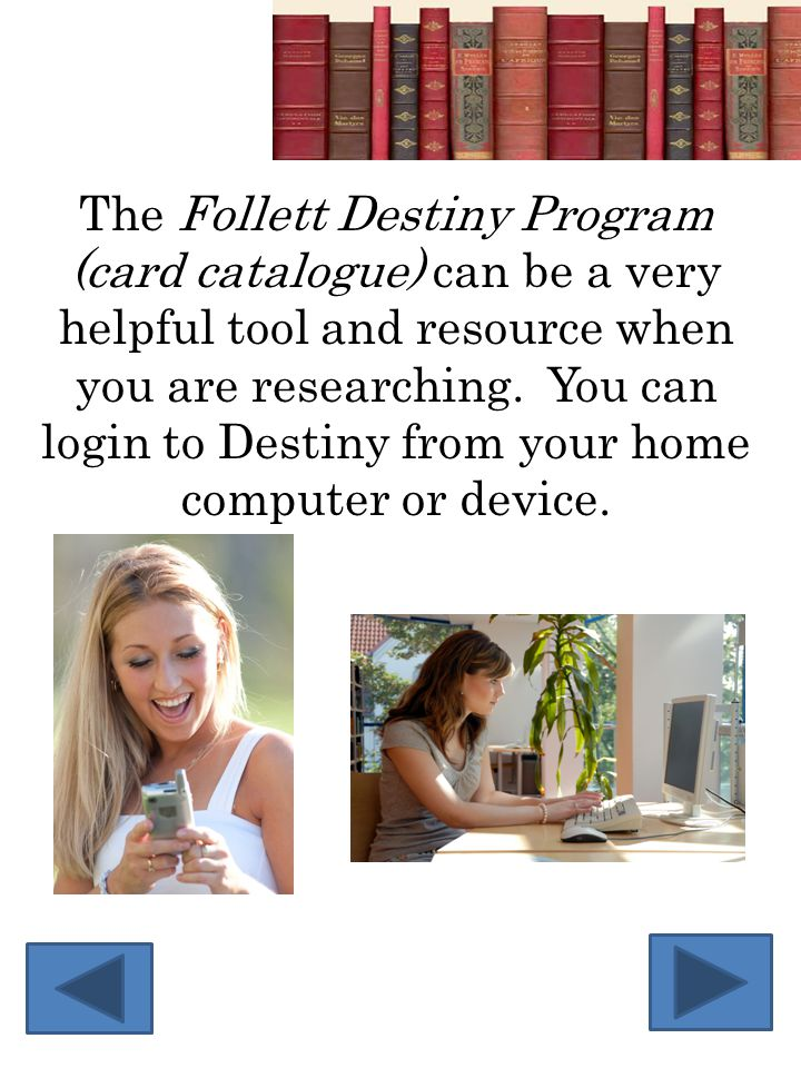 The Follett Destiny Program (card catalogue) can be a very helpful tool and resource when you are researching. You can login to Destiny from your home