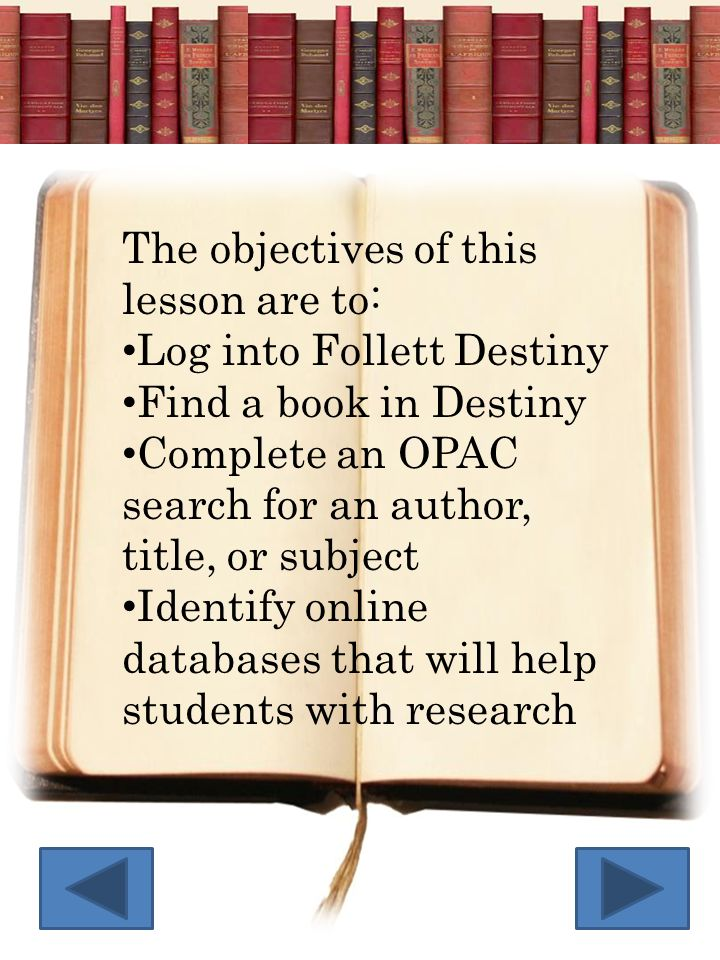 The objectives of this lesson are to: Log into Follett Destiny Find a book in Destiny Complete an OPAC search for an author, title, or subject Identif