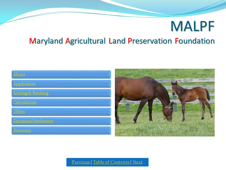 MALPF Maryland Agricultural Land Preservation Foundation AboutApplicationScoring & RankingCalculationsOffersEasement SettlementSummary Previous Previous | Table of Contents | NextTable of Contents Next