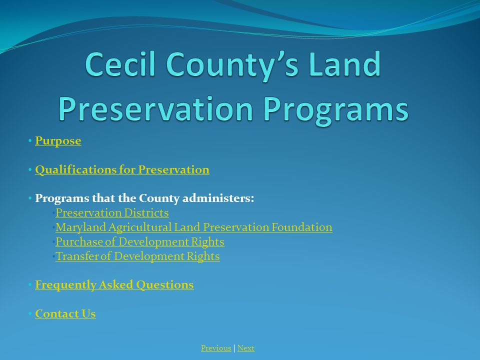 Purpose Qualifications for PreservationQualifications for Preservation Programs that the County administers: Preservation Districts Maryland Agricultural Land Preservation Foundation Purchase of Development Rights Transfer of Development Rights Frequently Asked Questions Contact Us PreviousPrevious | NextNext