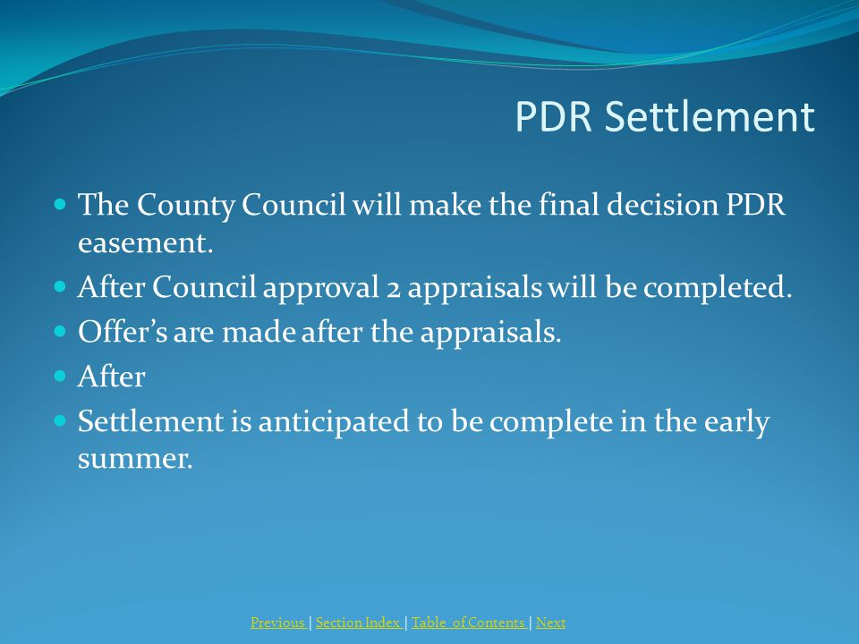 PDR Settlement The County Council will make the final decision PDR easement. After Council approval 2 appraisals will be completed. Offer's are made a