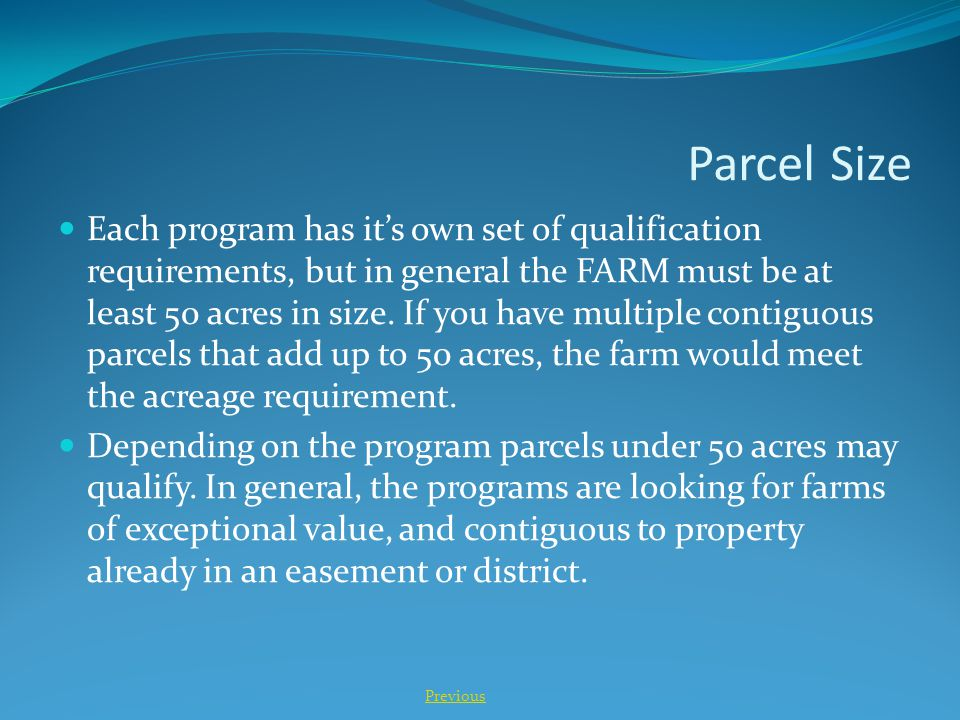 Parcel Size Each program has it's own set of qualification requirements, but in general the FARM must be at least 50 acres in size. If you have multip
