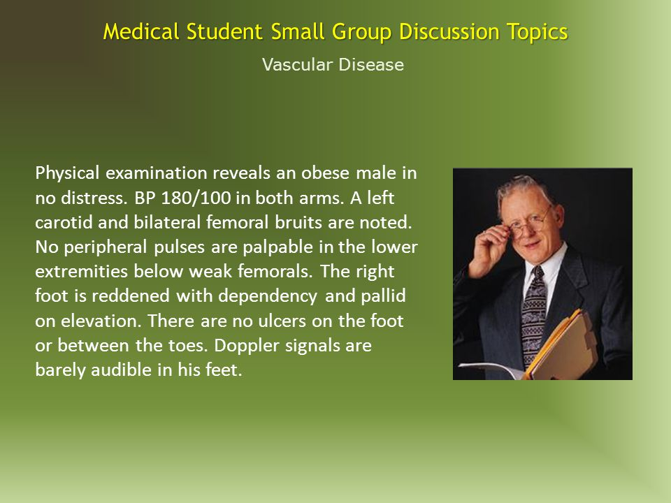 Vascular Disease Medical Student Small Group Discussion Topics A 67 year-old man presents in the ER with the sudden onset of severe back and abdominal pain and a syncopal episode.