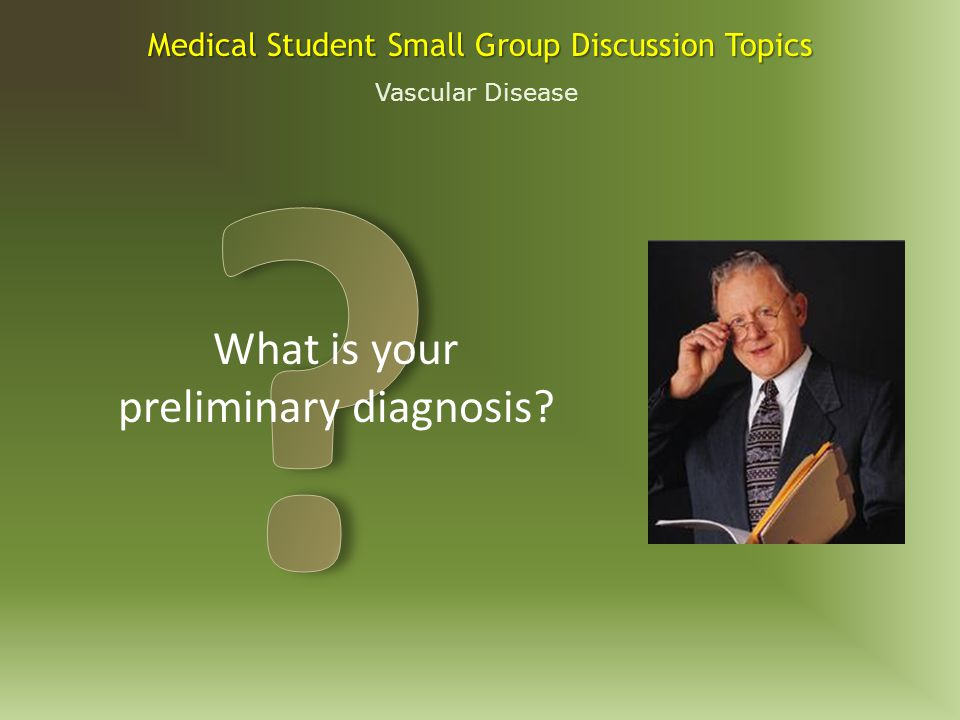 Vascular Disease Medical Student Small Group Discussion Topics BP 100/60, P 110, R 24.
