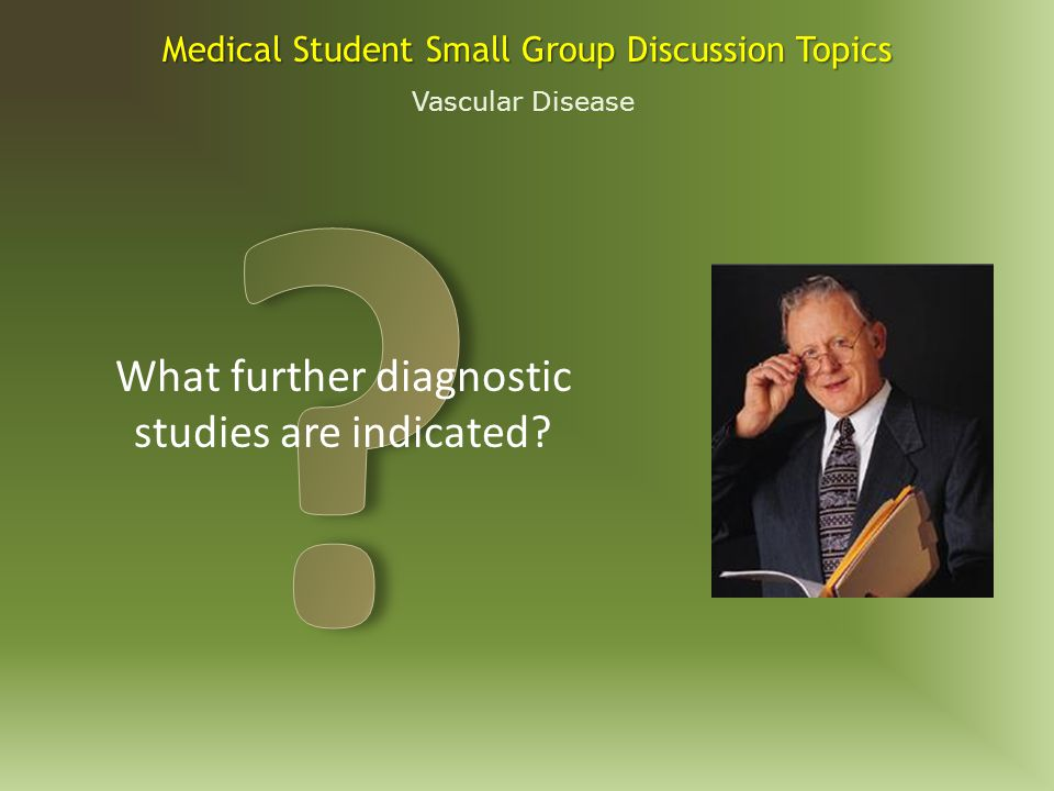 Vascular Disease Medical Student Small Group Discussion Topics What are your initial recommendations?