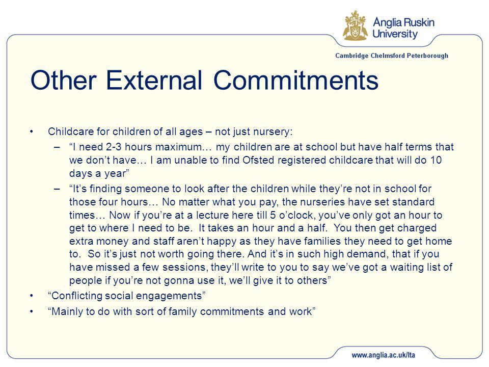 Other External Commitments Childcare for children of all ages – not just nursery: – I need 2-3 hours maximum… my children are at school but have half terms that we don't have… I am unable to find Ofsted registered childcare that will do 10 days a year – It's finding someone to look after the children while they're not in school for those four hours… No matter what you pay, the nurseries have set standard times… Now if you're at a lecture here till 5 o'clock, you've only got an hour to get to where I need to be.