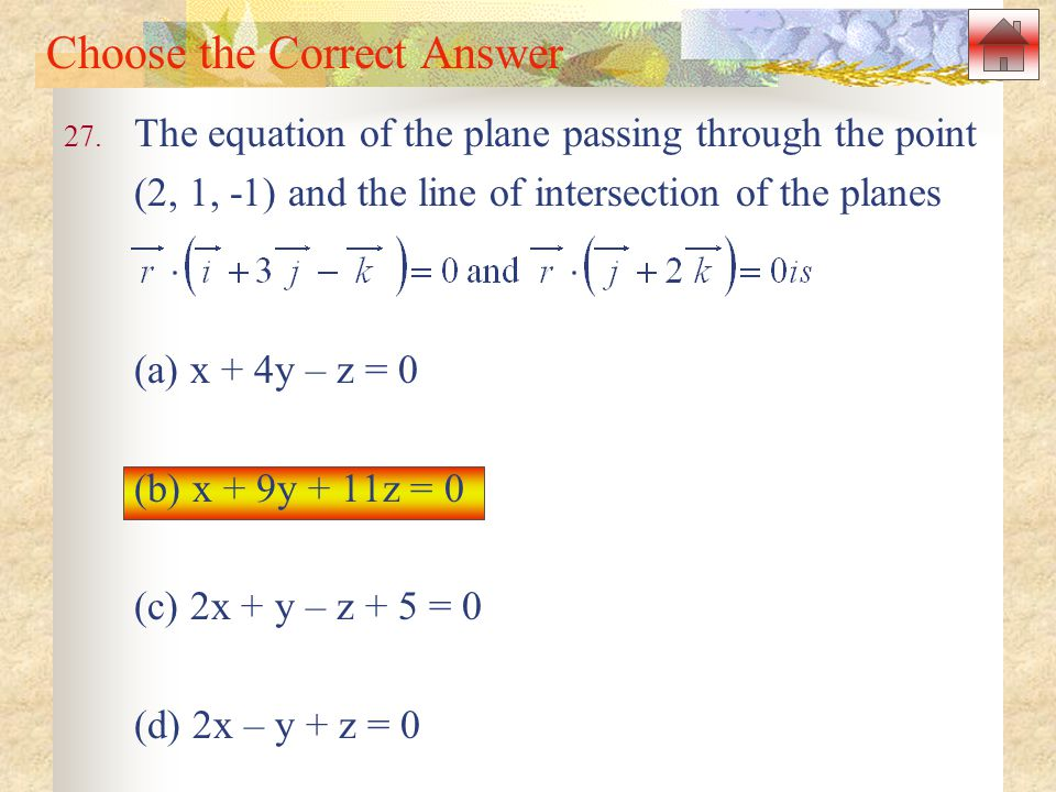 Choose the Correct Answer 27. The equation of the plane passing through the point (2, 1, -1) and the line of intersection of the planes (a) x + 4y – z
