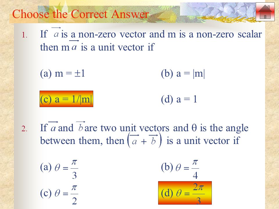 Choose the Correct Answer 1. If is a non-zero vector and m is a non-zero scalar then m is a unit vector if (a) m =  1(b) a = |m| (c) a = 1/|m|(d) a =