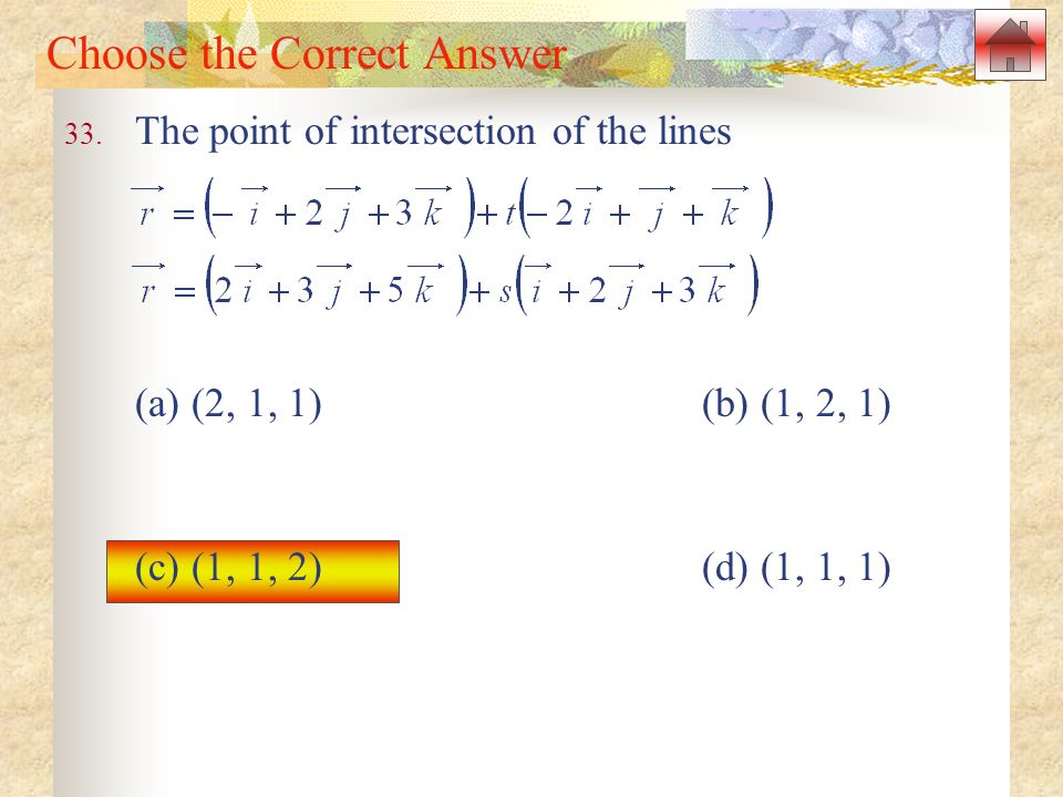 Choose the Correct Answer 33. The point of intersection of the lines (a) (2, 1, 1)(b) (1, 2, 1) (c) (1, 1, 2)(d) (1, 1, 1)