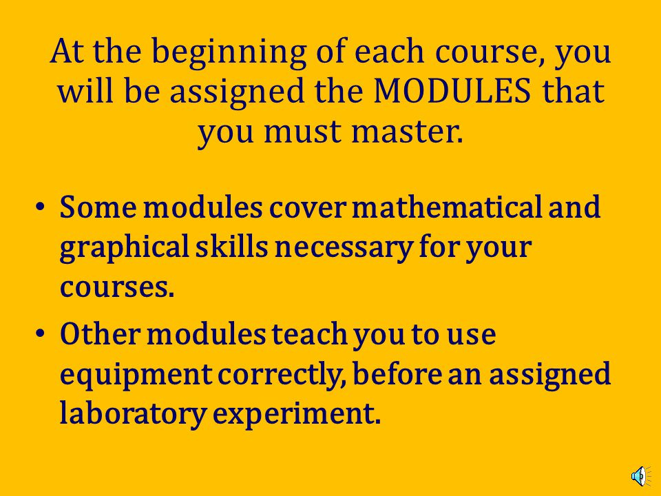 At the beginning of each course, you will be assigned the MODULES that you must master.