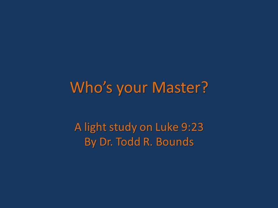 Who's your Master A light study on Luke 9:23 By Dr. Todd R. Bounds
