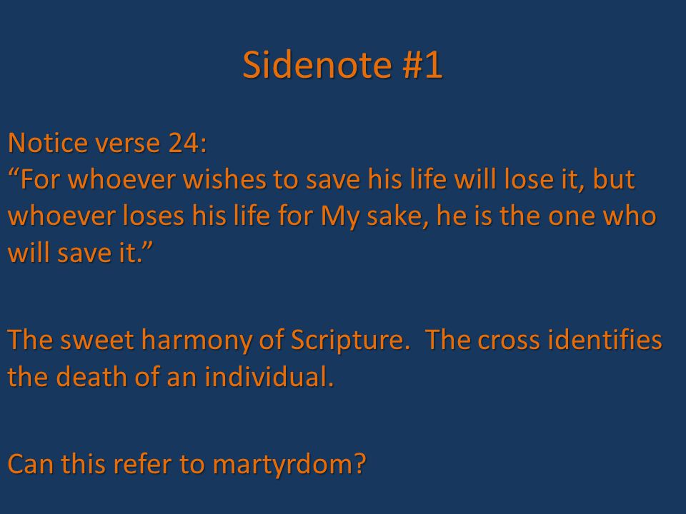 Sidenote #1 Notice verse 24: For whoever wishes to save his life will lose it, but whoever loses his life for My sake, he is the one who will save it. The sweet harmony of Scripture.