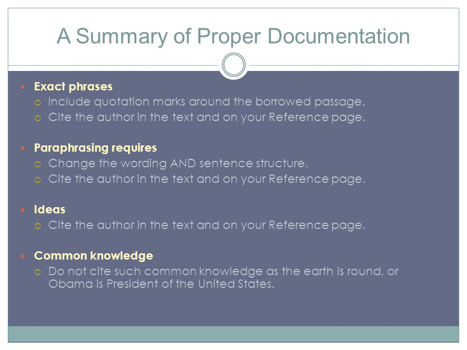 A Summary of Proper Documentation Exact phrases  Include quotation marks around the borrowed passage.  Cite the author in the text and on your Refer