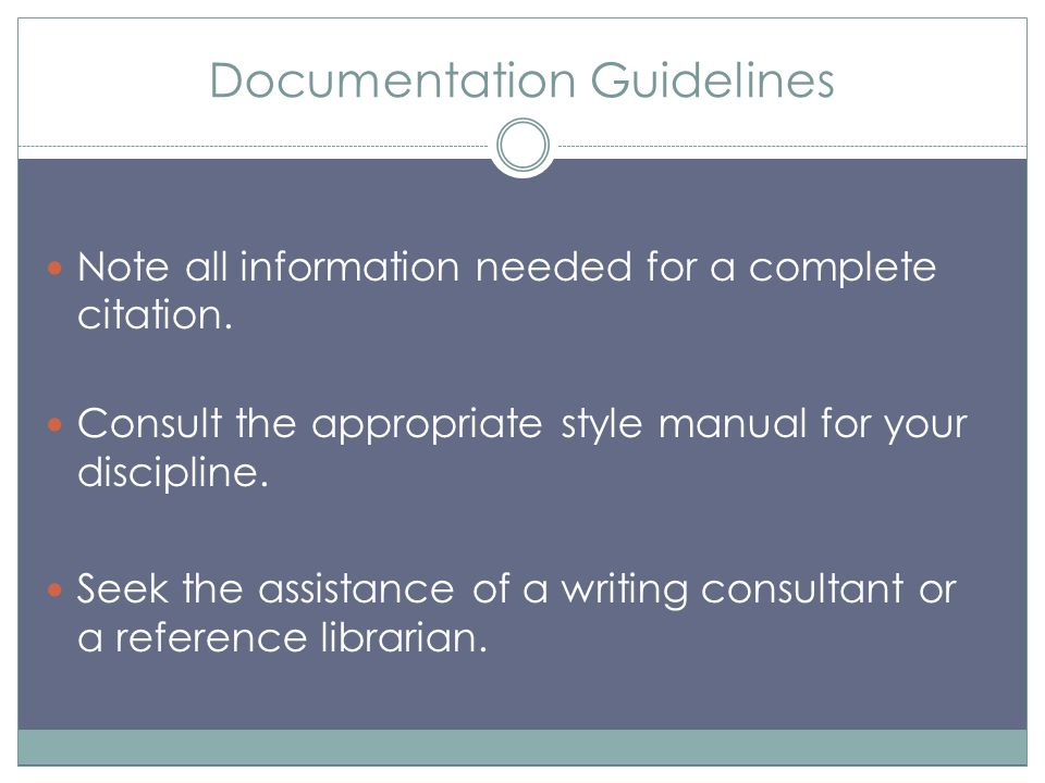 Documentation Guidelines Note all information needed for a complete citation. Consult the appropriate style manual for your discipline. Seek the assis