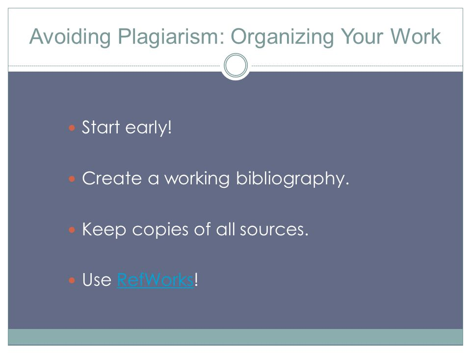 Avoiding Plagiarism: Organizing Your Work Start early! Create a working bibliography. Keep copies of all sources. Use RefWorks!RefWorks