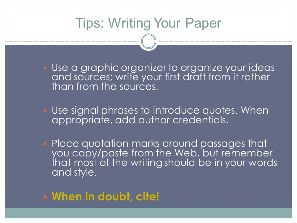 Tips: Writing Your Paper Use a graphic organizer to organize your ideas and sources; write your first draft from it rather than from the sources. Use