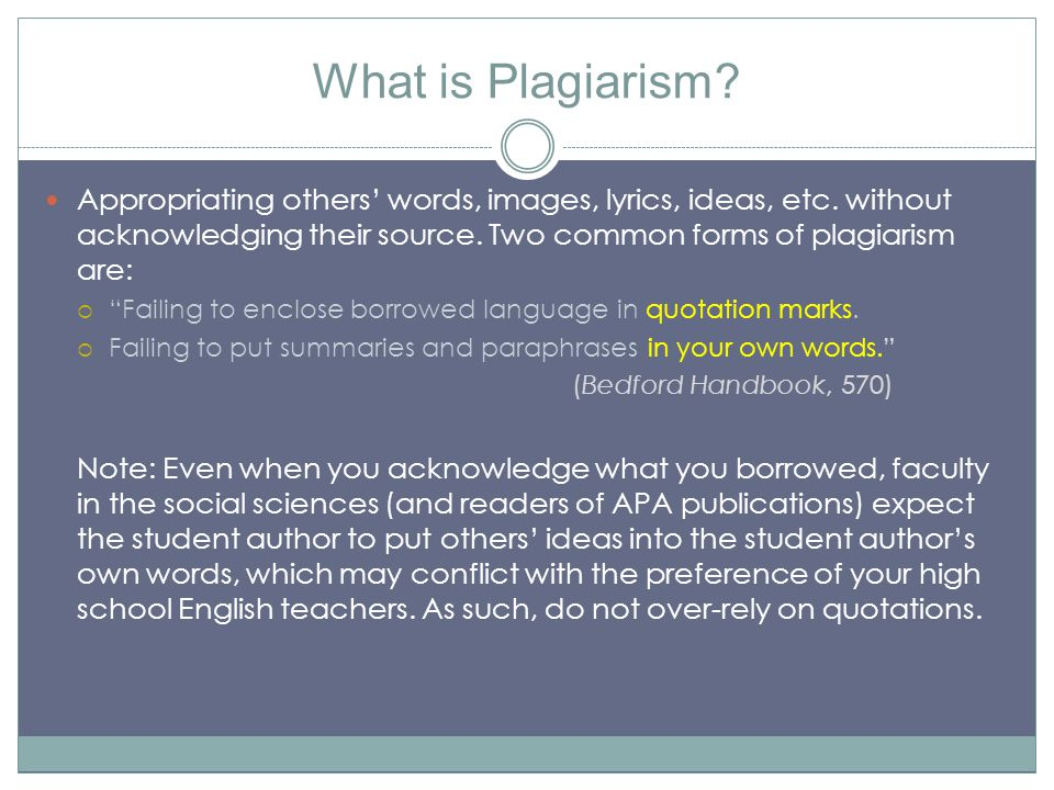 What is Plagiarism? Appropriating others' words, images, lyrics, ideas, etc. without acknowledging their source. Two common forms of plagiarism are: 
