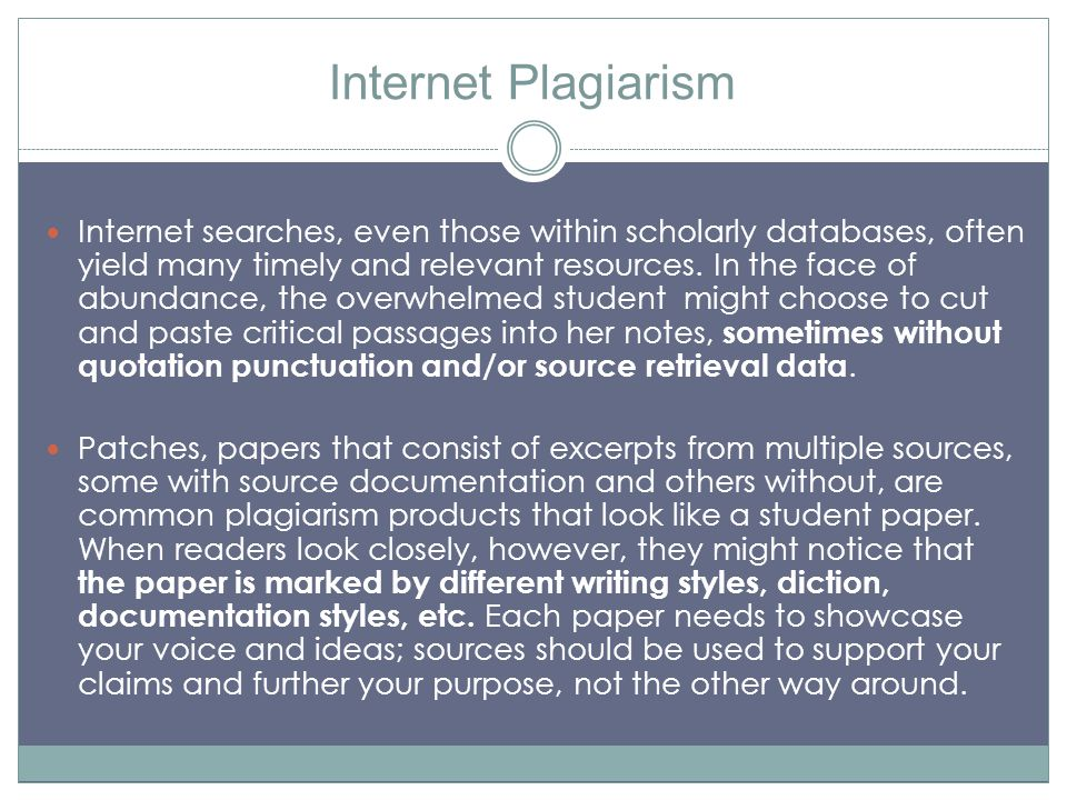 Internet Plagiarism Internet searches, even those within scholarly databases, often yield many timely and relevant resources. In the face of abundance