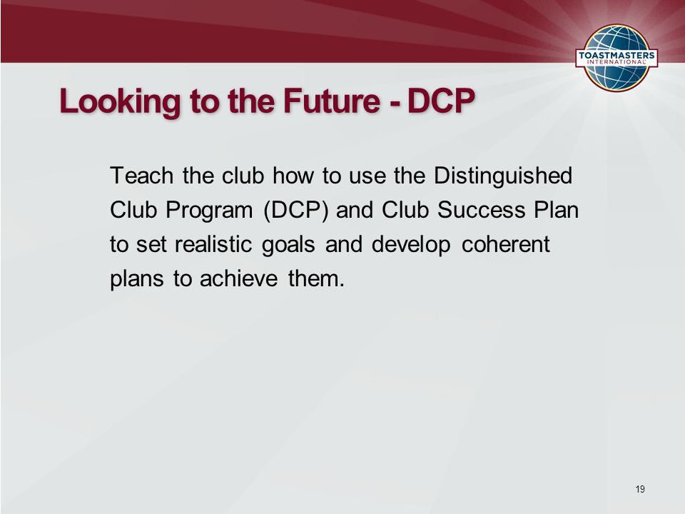 19 Looking to the Future - DCP Teach the club how to use the Distinguished Club Program (DCP) and Club Success Plan to set realistic goals and develop coherent plans to achieve them.