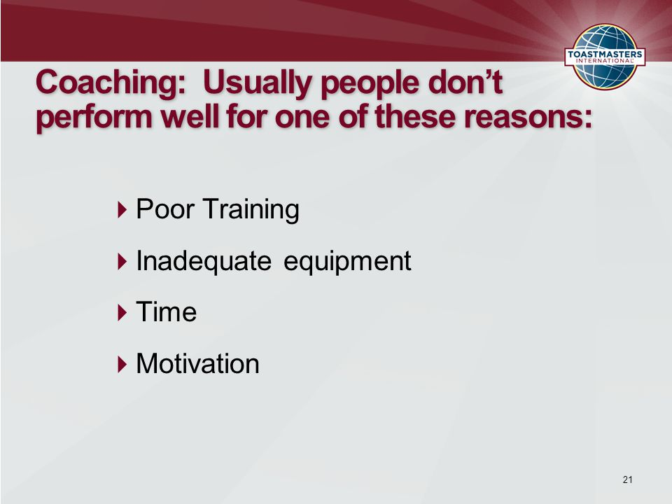 21 Coaching: Usually people don't perform well for one of these reasons:  Poor Training  Inadequate equipment  Time  Motivation