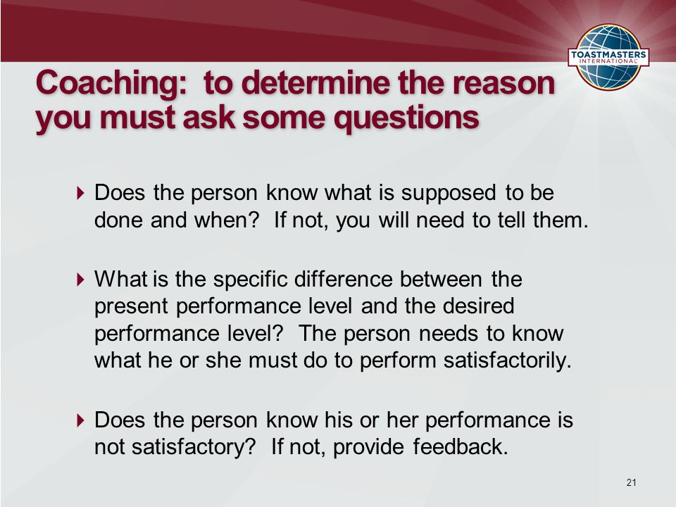21 Coaching: to determine the reason you must ask some questions  Does the person know what is supposed to be done and when.