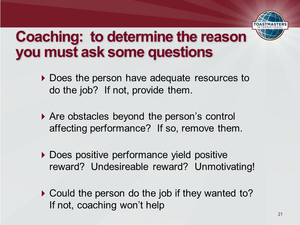 21 Coaching: to determine the reason you must ask some questions  Does the person have adequate resources to do the job.