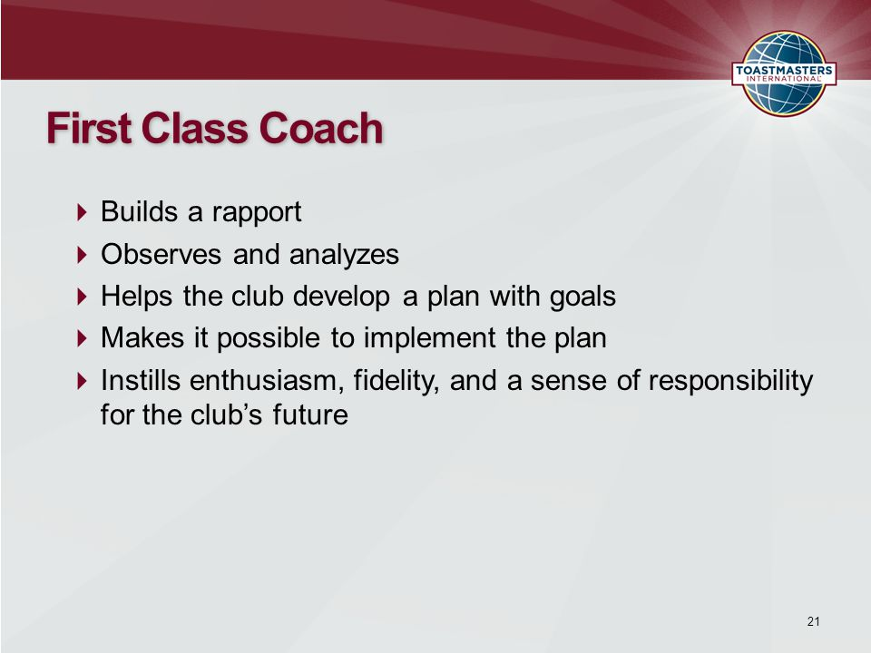 21 First Class Coach  Builds a rapport  Observes and analyzes  Helps the club develop a plan with goals  Makes it possible to implement the plan  Instills enthusiasm, fidelity, and a sense of responsibility for the club's future