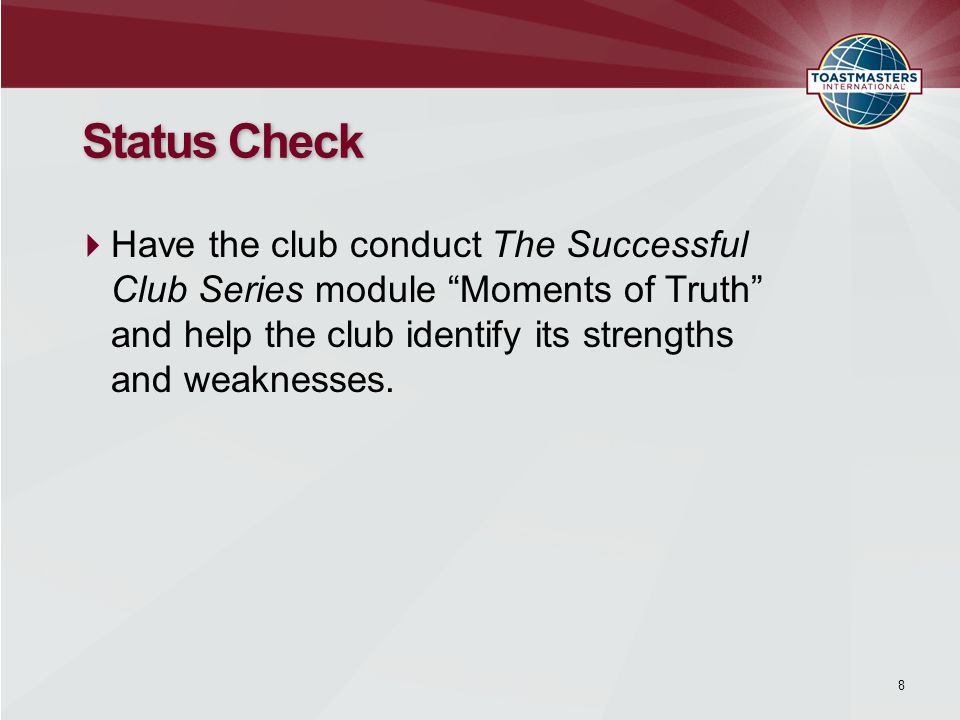 8 Status Check  Have the club conduct The Successful Club Series module Moments of Truth and help the club identify its strengths and weaknesses.