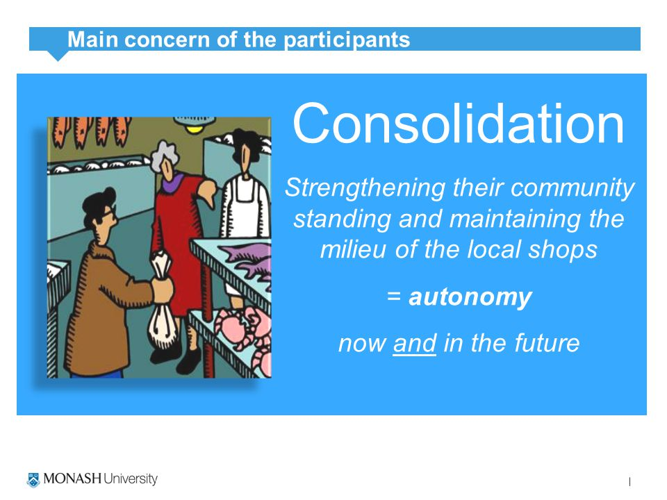 Consolidation Strengthening their community standing and maintaining the milieu of the local shops = autonomy now and in the future Main concern of the participants