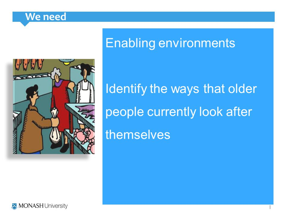 Enabling environments Identify the ways that older people currently look after themselves We need