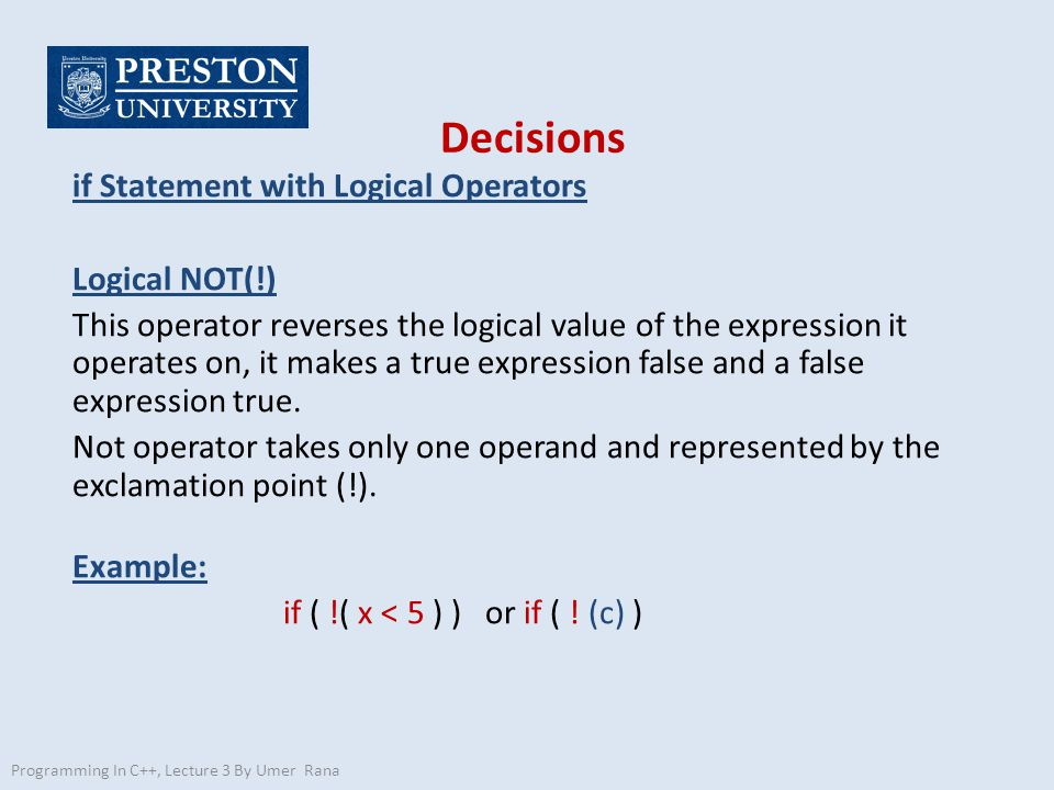 Decisions if Statement with Logical Operators Logical NOT(!) This operator reverses the logical value of the expression it operates on, it makes a true expression false and a false expression true.