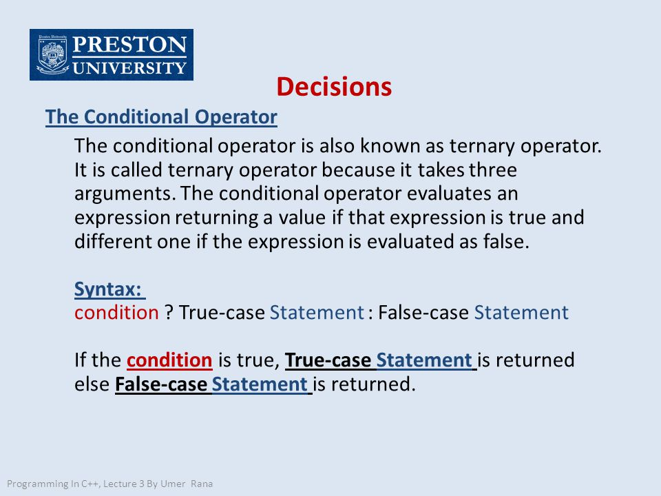 Decisions The Conditional Operator The conditional operator is also known as ternary operator. It is called ternary operator because it takes three ar