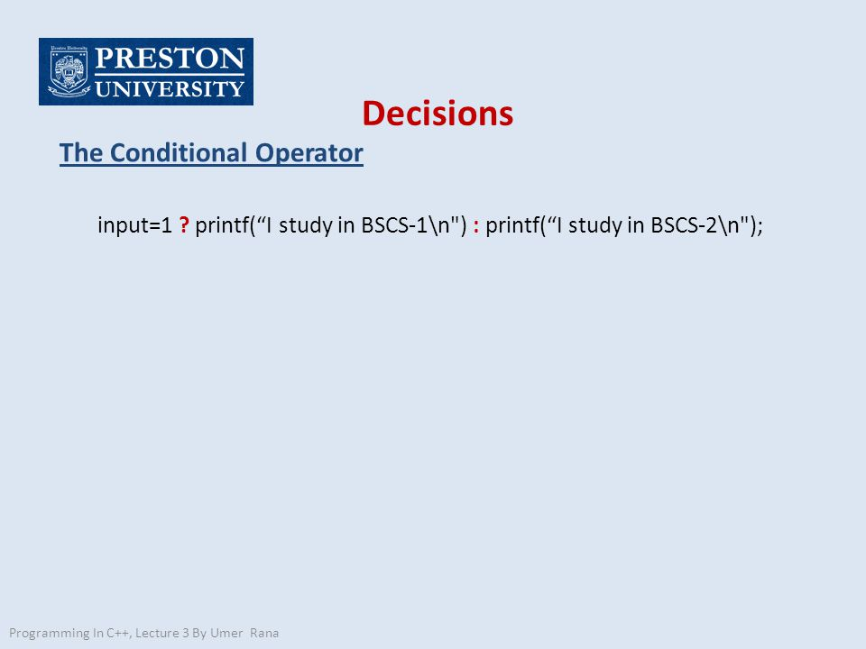 """Decisions The Conditional Operator input=1 ? printf(""""I study in BSCS-1\n"""