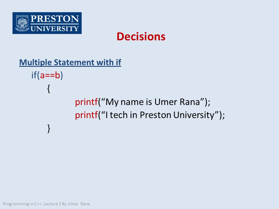 Decisions Multiple Statement with if if(a==b) { printf( My name is Umer Rana ); printf( I tech in Preston University ); } Programming In C++, Lecture 3 By Umer Rana