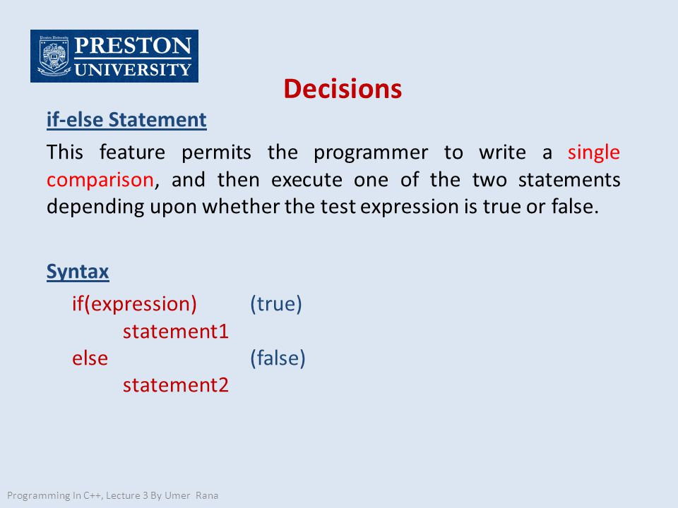 Decisions if-else Statement This feature permits the programmer to write a single comparison, and then execute one of the two statements depending upo