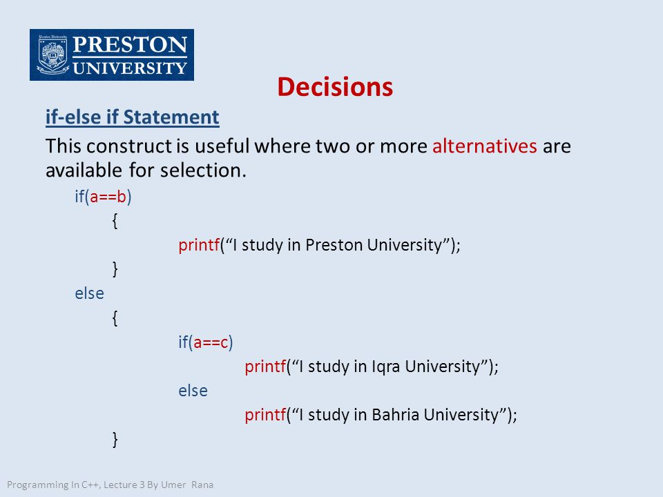 """Decisions if-else if Statement This construct is useful where two or more alternatives are available for selection. if(a==b) { printf(""""I study in Pres"""