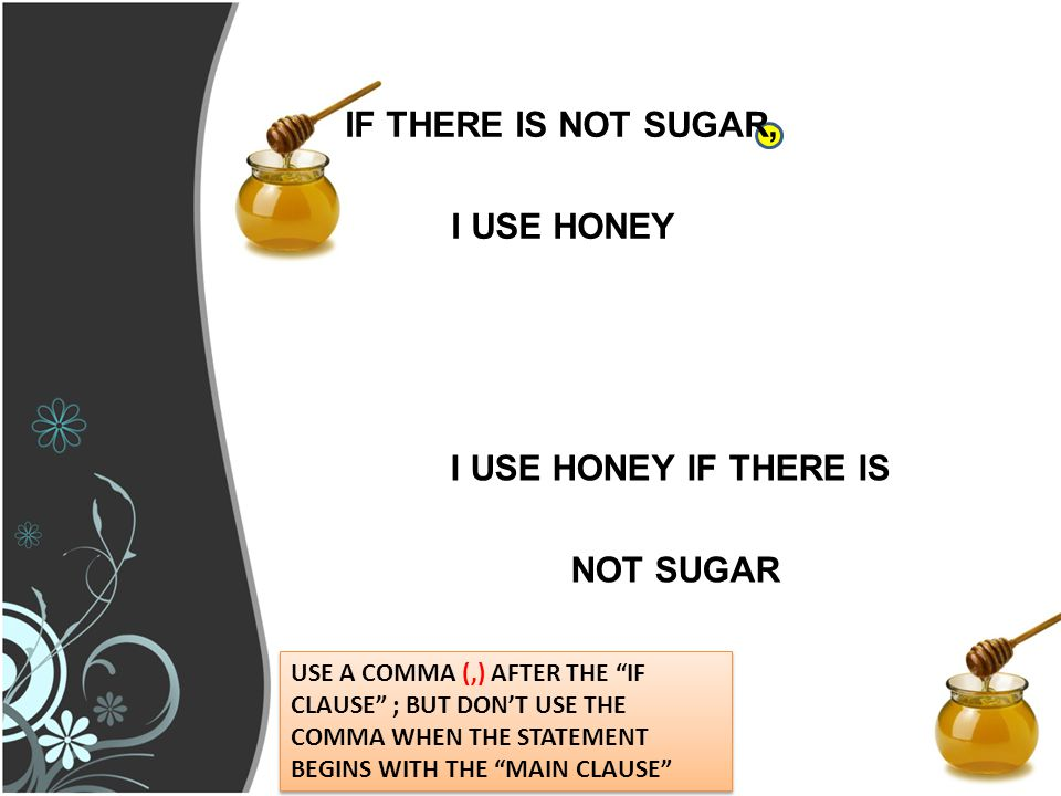 IF THERE IS NOT SUGAR, I USE HONEY I USE HONEY IF THERE IS NOT SUGAR USE A COMMA (,) AFTER THE IF CLAUSE ; BUT DON'T USE THE COMMA WHEN THE STATEMENT BEGINS WITH THE MAIN CLAUSE
