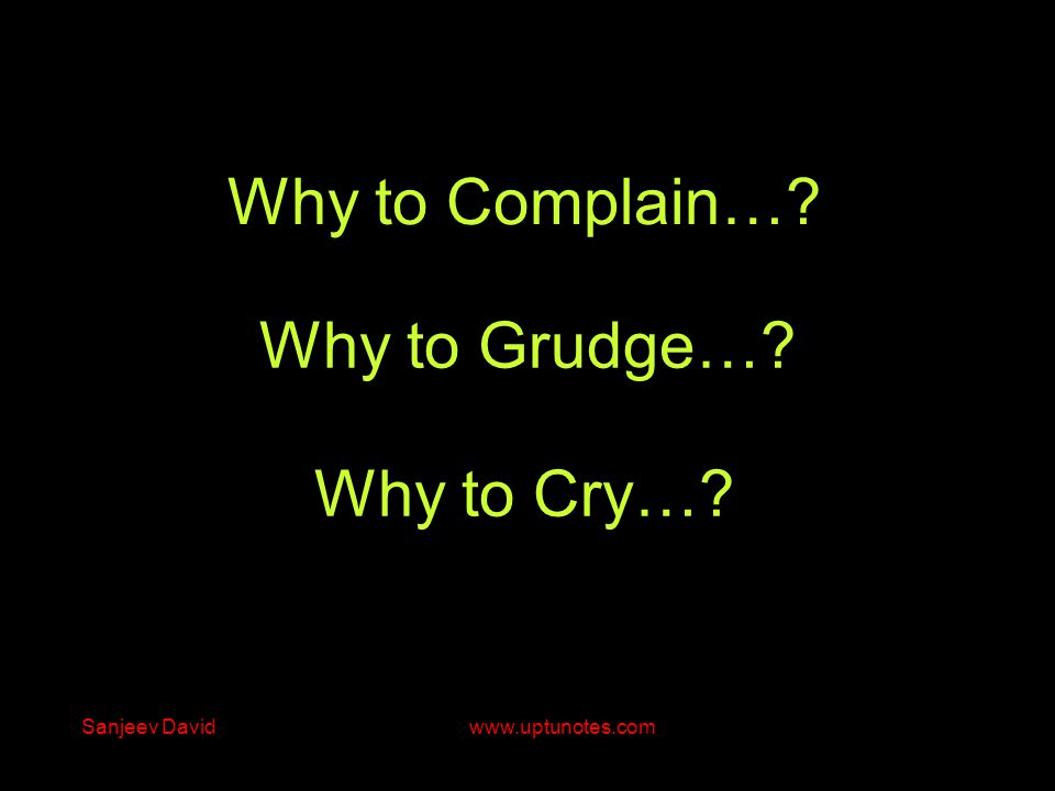 Why to Grudge… Why to Cry… Why to Complain… Sanjeev David www.uptunotes.com