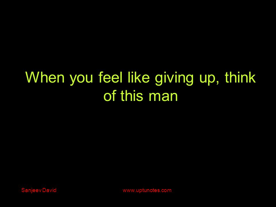 When you feel like giving up, think of this man Sanjeev David www.uptunotes.com