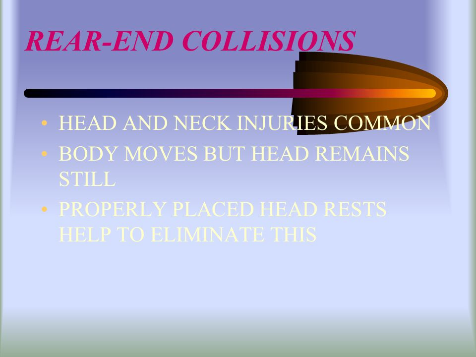 REAR-END COLLISIONS HEAD AND NECK INJURIES COMMON BODY MOVES BUT HEAD REMAINS STILL PROPERLY PLACED HEAD RESTS HELP TO ELIMINATE THIS