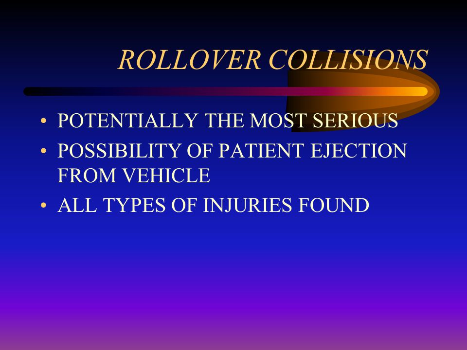 ROLLOVER COLLISIONS POTENTIALLY THE MOST SERIOUS POSSIBILITY OF PATIENT EJECTION FROM VEHICLE ALL TYPES OF INJURIES FOUND