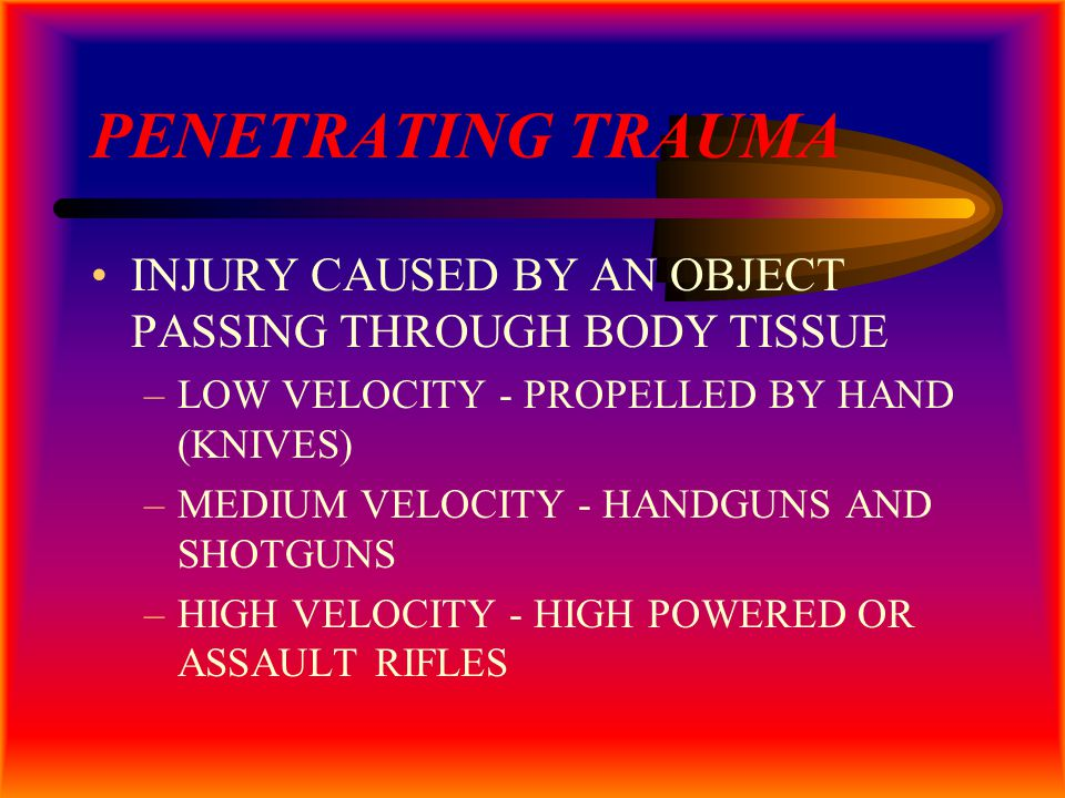 PENETRATING TRAUMA INJURY CAUSED BY AN OBJECT PASSING THROUGH BODY TISSUE –LOW VELOCITY - PROPELLED BY HAND (KNIVES) –MEDIUM VELOCITY - HANDGUNS AND SHOTGUNS –HIGH VELOCITY - HIGH POWERED OR ASSAULT RIFLES