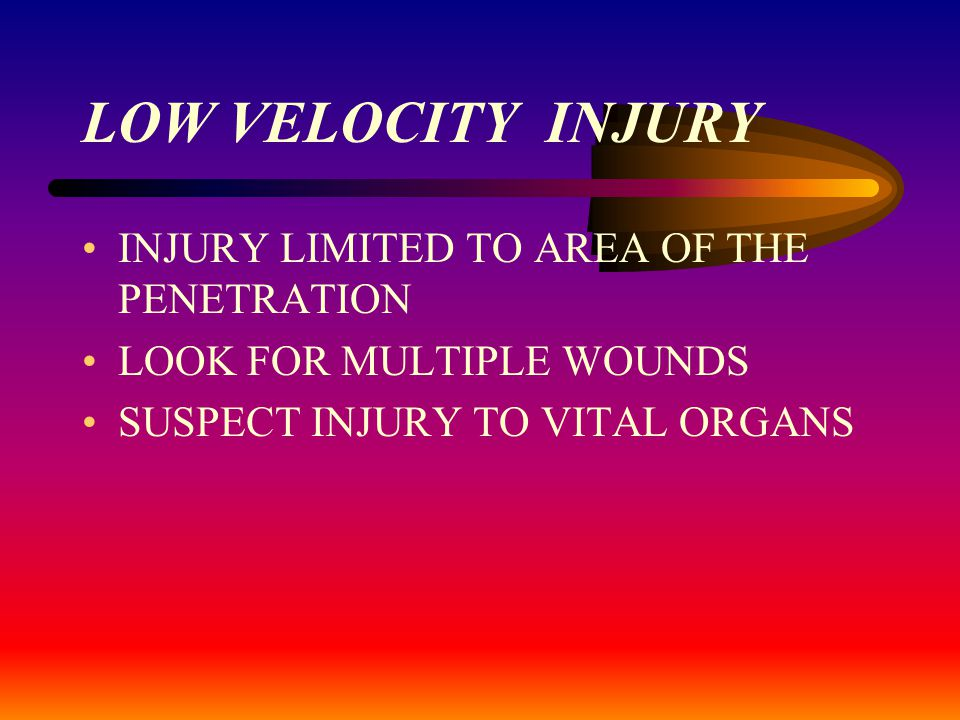 LOW VELOCITY INJURY INJURY LIMITED TO AREA OF THE PENETRATION LOOK FOR MULTIPLE WOUNDS SUSPECT INJURY TO VITAL ORGANS