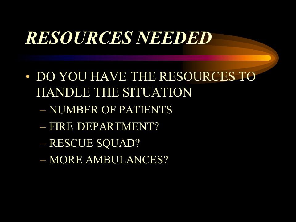 RESOURCES NEEDED DO YOU HAVE THE RESOURCES TO HANDLE THE SITUATION –NUMBER OF PATIENTS –FIRE DEPARTMENT.