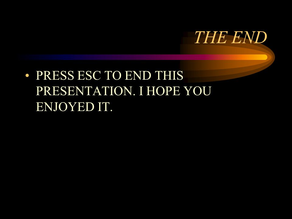 THE END PRESS ESC TO END THIS PRESENTATION. I HOPE YOU ENJOYED IT.