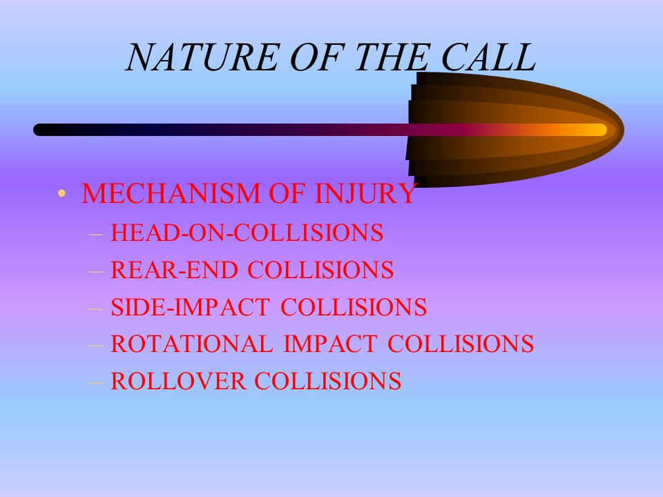 NATURE OF THE CALL MECHANISM OF INJURY –HEAD-ON-COLLISIONS –REAR-END COLLISIONS –SIDE-IMPACT COLLISIONS –ROTATIONAL IMPACT COLLISIONS –ROLLOVER COLLISIONS
