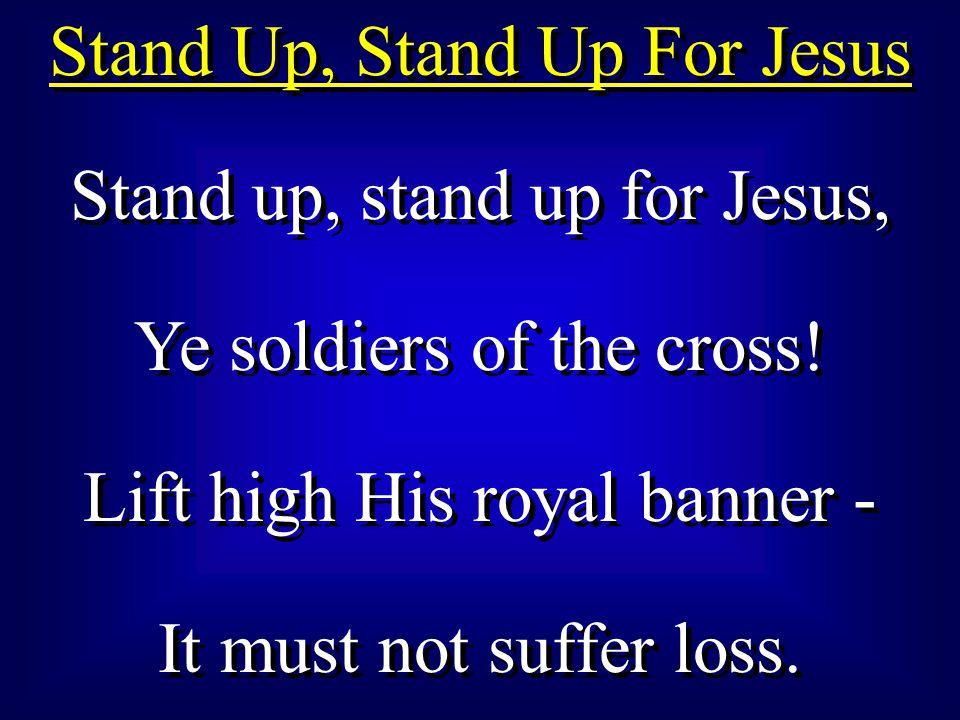 Stand Up, Stand Up For Jesus Stand up, stand up for Jesus, Ye soldiers of the cross.