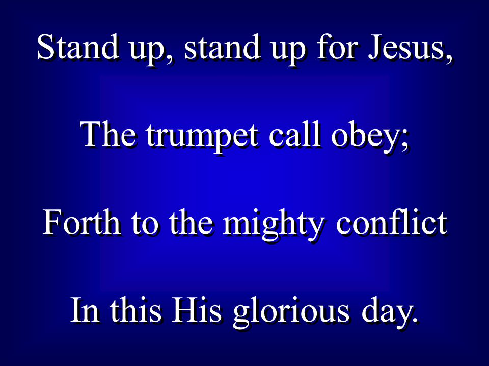 Stand up, stand up for Jesus, The trumpet call obey; Forth to the mighty conflict In this His glorious day. Stand up, stand up for Jesus, The trumpet