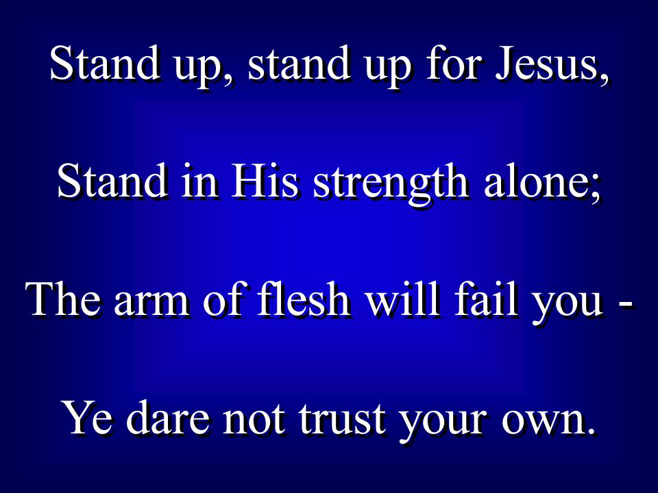 Stand up, stand up for Jesus, Stand in His strength alone; The arm of flesh will fail you - Ye dare not trust your own.
