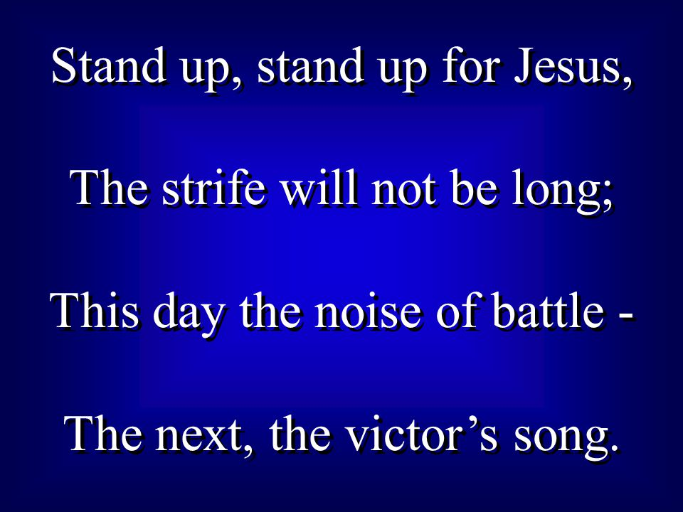 Stand up, stand up for Jesus, The strife will not be long; This day the noise of battle - The next, the victor's song. Stand up, stand up for Jesus, T